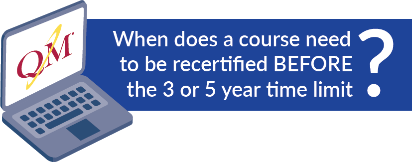 When does a course need to be re-certified BEFORE the 3 or 5 year time limit?